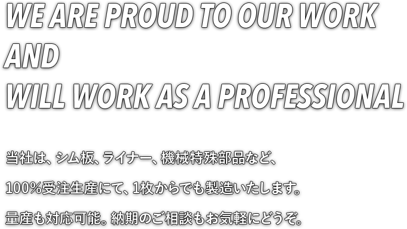 WE ARE PROUD TO OUR WORK AND WILL WORK AS A PROFESSIONAL 当社は、金属パッキン、シム板、ライナー、機械特殊部品など、100%受注生産にて、1枚からでも製造いたします。量産も対応可能。納期のご相談もお気軽にどうぞ。